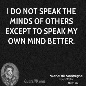 I do not speak the minds of others except to speak my own mind better.