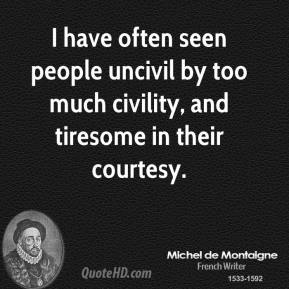 I have often seen people uncivil by too much civility, and tiresome in their courtesy.