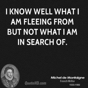I know well what I am fleeing from but not what I am in search of.