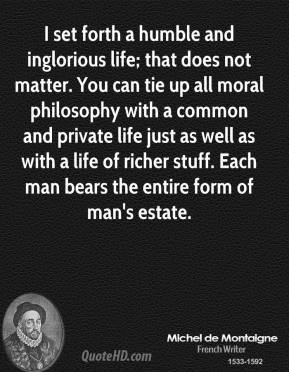 Michel de Montaigne - I set forth a humble and inglorious life; that does not matter. You can tie up all moral philosophy with a common and private life just as well as with a life of richer stuff. Each man bears the entire form of man's estate.