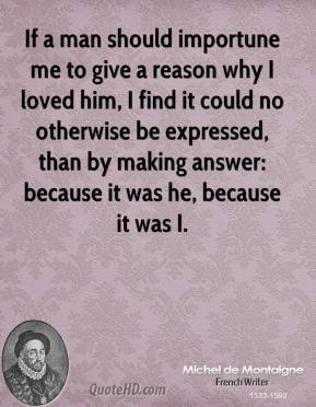 If a man should importune me to give a reason why I loved him, I find it could no otherwise be expressed, than by making answer: because it was he, because it was I.