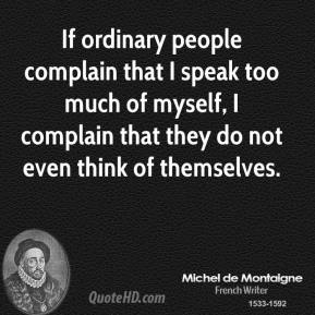 If ordinary people complain that I speak too much of myself, I complain that they do not even think of themselves.