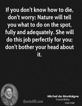 Michel de Montaigne - If you don't know how to die, don't worry; Nature will tell you what to do on the spot, fully and adequately. She will do this job perfectly for you; don't bother your head about it.