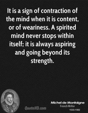 Michel de Montaigne - It is a sign of contraction of the mind when it is content, or of weariness. A spirited mind never stops within itself; it is always aspiring and going beyond its strength.