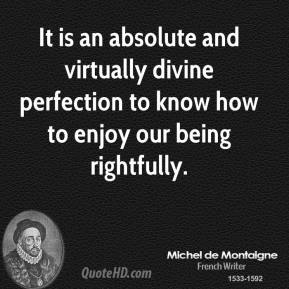 It is an absolute and virtually divine perfection to know how to enjoy our being rightfully.