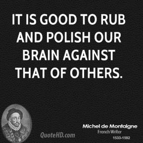 It is good to rub and polish our brain against that of others.