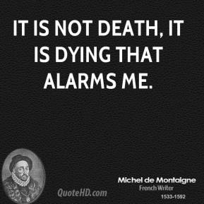 Michel de Montaigne - It is not death, it is dying that alarms me.