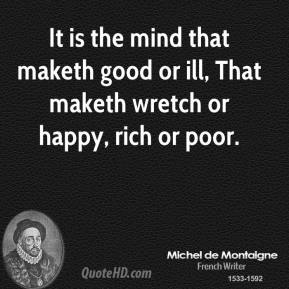 It is the mind that maketh good or ill, That maketh wretch or happy, rich or poor.