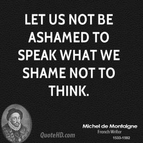 Let us not be ashamed to speak what we shame not to think.