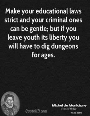Michel de Montaigne - Make your educational laws strict and your criminal ones can be gentle; but if you leave youth its liberty you will have to dig dungeons for ages.