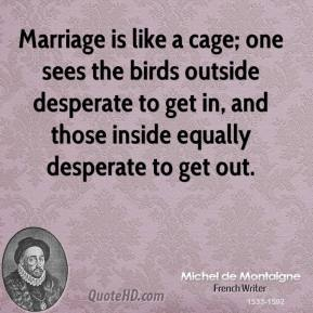 Michel de Montaigne - Marriage is like a cage; one sees the birds outside desperate to get in, and those inside equally desperate to get out.