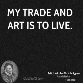 My trade and art is to live.