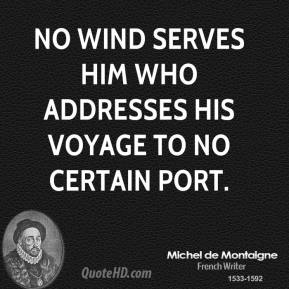 No wind serves him who addresses his voyage to no certain port.