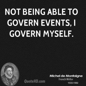 Not being able to govern events, I govern myself.