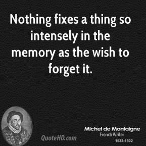 Michel de Montaigne - Nothing fixes a thing so intensely in the memory as the wish to forget it.