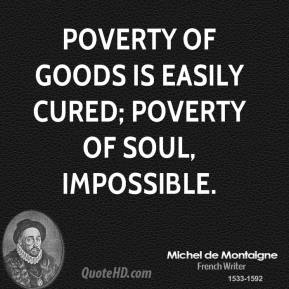 Poverty of goods is easily cured; poverty of soul, impossible.