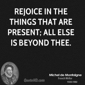 Rejoice in the things that are present; all else is beyond thee.