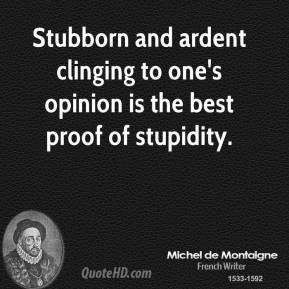 Stubborn and ardent clinging to one's opinion is the best proof of stupidity.