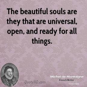 Michel de Montaigne - The beautiful souls are they that are universal, open, and ready for all things.