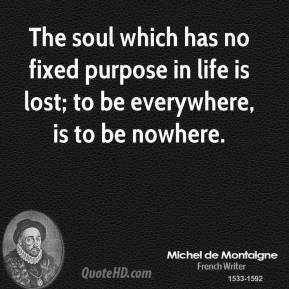 The soul which has no fixed purpose in life is lost; to be everywhere, is to be nowhere.