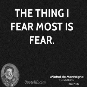 The thing I fear most is fear.