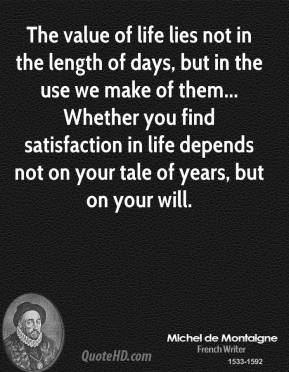 Michel de Montaigne - The value of life lies not in the length of days, but in the use we make of them... Whether you find satisfaction in life depends not on your tale of years, but on your will.