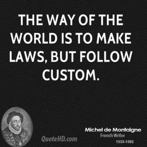 The way of the world is to make laws, but follow custom.