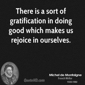 Michel de Montaigne - There is a sort of gratification in doing good which makes us rejoice in ourselves.
