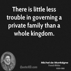 Michel de Montaigne - There is little less trouble in governing a private family than a whole kingdom.