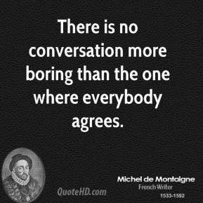 There is no conversation more boring than the one where everybody agrees.