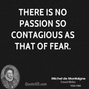 There is no passion so contagious as that of fear.