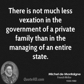 Michel de Montaigne - There is not much less vexation in the government of a private family than in the managing of an entire state.