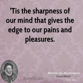 'Tis the sharpness of our mind that gives the edge to our pains and pleasures.