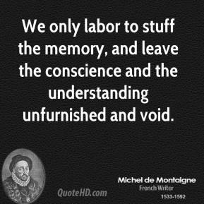Michel de Montaigne - We only labor to stuff the memory, and leave the conscience and the understanding unfurnished and void.