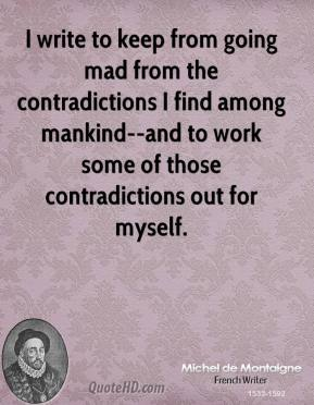 Michel de Montaigne  - I write to keep from going mad from the contradictions I find among mankind--and to work some of those contradictions out for myself.