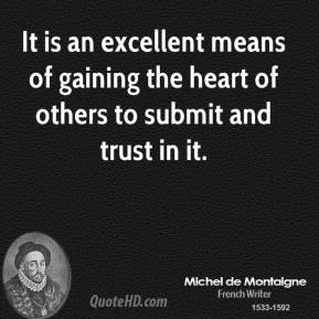 Michel de Montaigne  - It is an excellent means of gaining the heart of others to submit and trust in it.