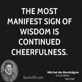 Michel de Montaigne  - The most manifest sign of wisdom is continued cheerfulness.