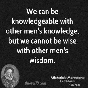 Michel de Montaigne  - We can be knowledgeable with other men's knowledge, but we cannot be wise with other men's wisdom.