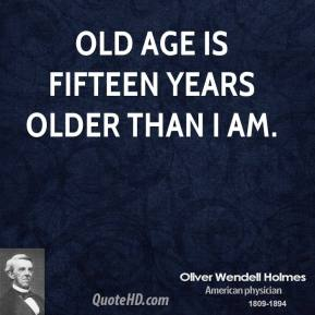 Old age is fifteen years older than I am.