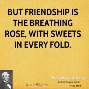 Oliver Wendell Holmes - But friendship is the breathing rose, with sweets in every fold.