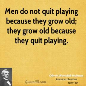 Men do not quit playing because they grow old; they grow old because they quit playing.