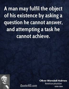 Oliver Wendell Holmes  - A man may fulfil the object of his existence by asking a question he cannot answer, and attempting a task he cannot achieve.
