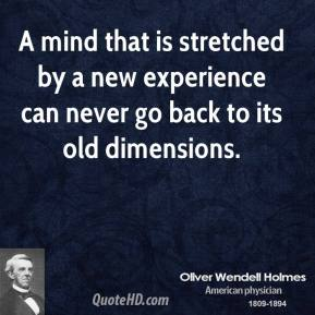 Oliver Wendell Holmes  - A mind that is stretched by a new experience can never go back to its old dimensions.