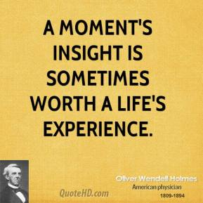 Oliver Wendell Holmes  - A moment's insight is sometimes worth a life's experience.
