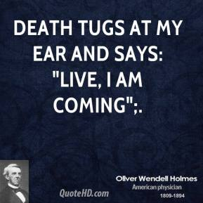 "Oliver Wendell Holmes  - Death tugs at my ear and says: ""Live, I am coming"";."