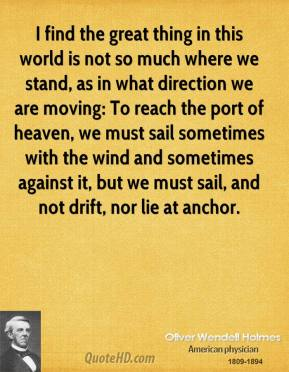 Oliver Wendell Holmes  - I find the great thing in this world is not so much where we stand, as in what direction we are moving: To reach the port of heaven, we must sail sometimes with the wind and sometimes against it, but we must sail, and not drift, nor lie at anchor.