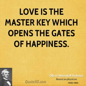 Oliver Wendell Holmes  - Love is the master key which opens the gates of happiness.