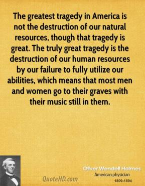 The greatest tragedy in America is not the destruction of our natural resources, though that tragedy is great. The truly great tragedy is the destruction of our human resources by our failure to fully utilize our abilities, which means that most men and women go to their graves with their music still in them.
