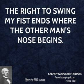 Oliver Wendell Holmes  - The right to swing my fist ends where the other man's nose begins.