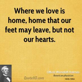 Oliver Wendell Holmes  - Where we love is home, home that our feet may leave, but not our hearts.